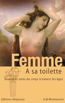 Couverture du livre « Femme à sa toilette ; beauté et soins du corps à travers les âges » de Anne-Marie Mommessin aux éditions Altipresse