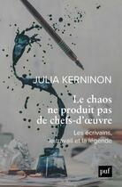Couverture du livre « Le chaos ne produit pas de chefs-d'oeuvre ; les écrivains, le travail et la légende » de Julia Kerninon aux éditions Puf