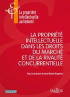 Couverture du livre « La propriété intellectuelle dans les droits du marché et de la rivalité concurrentielle » de Jean-Michel Bruguiere aux éditions Dalloz