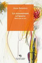 Couverture du livre « Le mouvement à l'oeuvre ; entre jeu et art » de Anne Boissiere aux éditions Mimesis