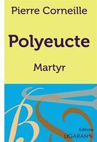 Couverture du livre « Polyeucte ; Martyr » de Pierre Corneille aux éditions Ligaran