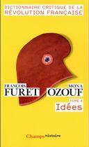 Couverture du livre « Dictionnaire critique de la Révolution francaise t.4 ; idées » de Mona Ozouf et Francois Furet aux éditions Flammarion