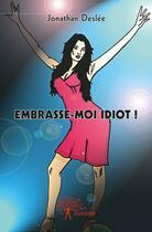 Couverture du livre « Embrasse-Moi Idiot ! » de Jonathan Deslee aux éditions Edilivre-aparis
