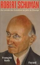 Couverture du livre « Robert Schuman ; du lorrain des frontières au père de l'Europe » de Francois Roth aux éditions Fayard