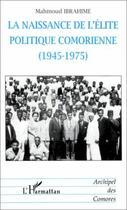 Couverture du livre « La naissance de l'élite politique comorienne (1945-1975) » de Mahmoud Ibrahime aux éditions L'harmattan