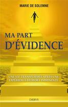 Couverture du livre « Ma part d'evidence ; une vie transformée après une expérience de mort imminente » de Marie De Solemne aux éditions Dervy