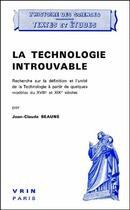 Couverture du livre « La technologie introuvable ; recherche sur la définition et l'unité de la technologie à partir de quelques modèles du XVIII et XIX siècles » de Jean-Claude Beaune aux éditions Vrin