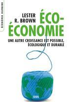 Couverture du livre « Éco-économie ; une autre croissance est possible, écologique et durable » de Lester R. Brown aux éditions Seuil