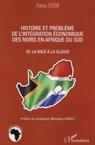 Couverture du livre « Histoire et problème de l'intégration économique des noirs en Afrique du sud ; de la race à la classe » de Aliou Sow aux éditions L'harmattan