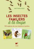 Couverture du livre « Les insectes familiers à la loupe » de Matthias Helb aux éditions Delachaux & Niestle