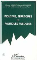 Couverture du livre « Industrie, Territoires Et Politiques Publiques » de Claude Courlet et Bernard Soulage aux éditions L'harmattan