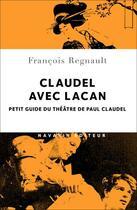 Couverture du livre « Claudel avec Lacan ; petit guide du théâtre de Paul Claudel » de Francois Regnault aux éditions Navarin