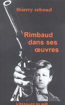 Couverture du livre « Rimbaud Dans Ses Oeuvres » de Thierry Reboud aux éditions L'ecailler Du Sud