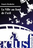 Couverture du livre « La ville au fond de l'oeil » de Francis Berthelot aux éditions Actusf