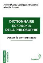 Couverture du livre « Dictionnaire paradoxal de la philosophie ; penser la contradiction » de Martin Steffens et Pierre Dulau et Guillaume Morano aux éditions Lessius