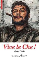 Couverture du livre « Vive le Che ! » de Jean Ortiz aux éditions Arcane 17