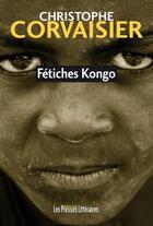 Couverture du livre « Fétiches Kongo » de Christophe Corvaisier aux éditions Presses Litteraires