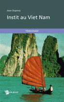 Couverture du livre « Instit au Viet Nam » de Jean Dupouy aux éditions Publibook
