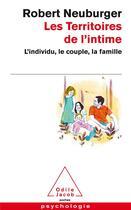 Couverture du livre « Les territoires de l'intime ; l'individu, le couple, la famille » de Robert Neuburger aux éditions Odile Jacob