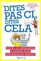 Couverture du livre « Dites pas ci, dites pas ça ; toutes les expressions à adopter pour une éducation positive » de Gilles-Marie Valet aux éditions Hugo Document