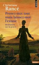 Couverture du livre « Prenez-moi tout mais laissez-moi l'extase ; méditation sur la prière » de Christiane Rance aux éditions Points