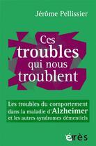 Couverture du livre « Ces troubles qui nous troublent ; les troubles du comportement dans la maladie d'Alzheimer et les autres syndromes démentiels » de Jerome Pellissier aux éditions Eres