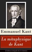 Couverture du livre « La métaphysique de Kant (L'édition intégrale de 6 volumes) » de Immanuel Kant aux éditions E-artnow