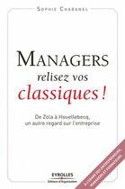 Couverture du livre « Managers, relisez vos classiques ! ; de Zola à Houellebecq, un autre regard sur l'entreprise » de Sophie Chabanel aux éditions Organisation