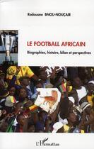 Couverture du livre « Le football africain ; biographies, histoire, bilan et perspectives » de Radouane Bnou-Noucair aux éditions Harmattan