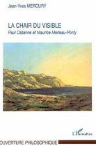 Couverture du livre « La chair du visible - paul cezanne et maurice merleau-ponty » de Jean-Yves Mercury aux éditions L'harmattan
