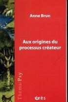 Couverture du livre « Aux origines du processus créateur » de Anne Brun aux éditions Eres