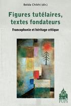 Couverture du livre « Figures tutélaires, textes fondateurs ; francophonie et héritage critique » de Beida Chikhi aux éditions Pu De Paris-sorbonne