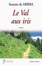 Couverture du livre « Le val aux iris » de Suzanne De Arriba aux éditions Lucien Souny