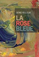 Couverture du livre « La rose bleue » de Denis Veilleux aux éditions Novalis