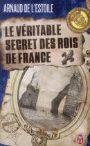 Couverture du livre « Le véritable secret des rois de France » de Arnaud De L'Estoile aux éditions J'ai Lu