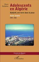 Couverture du livre « Adolescents en Algérie ; Djidjelli, une terre dans la peau, Petite Kabylie 1954-1962 » de Eyrignoux Pierre aux éditions L'harmattan