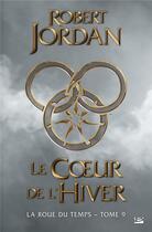Couverture du livre « La roue du temps T.9 ; le coeur de l'hiver » de Robert Jordan aux éditions Bragelonne