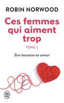 Couverture du livre « Ces Femmes Qui Aiment Trop 1 Etre Heureuse En Amour T1 » de Robin Norwood aux éditions J'ai Lu