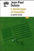Couverture du livre « L'Amérique m'inquiète et autres récits » de Jean-Paul Dubois aux éditions Editions De L'olivier