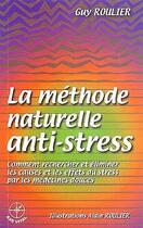 Couverture du livre « La méthode naturelle anti-stress ; comment rechercher et éliminer les causes et les effets du stress par les médecines douces » de Guy Roulier et Alain Roulier aux éditions Guy Roulier