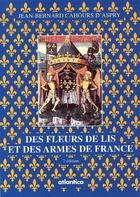 Couverture du livre « Des fleurs de lis et des armes de France (2e édition) » de Jean-Bernard Cahours D'Aspry aux éditions Atlantica