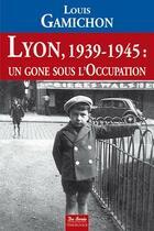 Couverture du livre « Lyon, 1939-1945 ; un gone sous l'occupation » de Louis Gamichon aux éditions De Boree