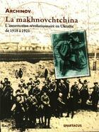 Couverture du livre « La makhnovchtchina ; l'insurrection révolutionnaire en Ukraine de 1918 à 1921 » de Archinov aux éditions Spartacus