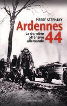Couverture du livre « Ardennes 44 ; la dernière offensive allemande » de Pierre Stephany aux éditions Ixelles