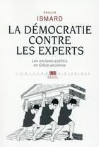 Couverture du livre « La démocratie contre les experts ; les esclaves publics en Grèce ancienne » de Paulin Ismard aux éditions Seuil