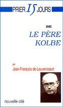Couverture du livre « Prier 15 jours avec... ; le père kolbe » de Jean-Francois De Louvencourt aux éditions Nouvelle Cite
