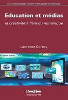 Couverture du livre « Éducation et médias ; la créativité à l'ère du numérique » de Laurence Corroy aux éditions Iste