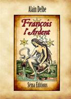 Couverture du livre « François l'Ardent » de Alain Delbe aux éditions Sema Diffusion