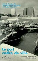 Couverture du livre « Le port cadre de ville » de Michel Cantal-Dupart et Claude Chaline aux éditions L'harmattan