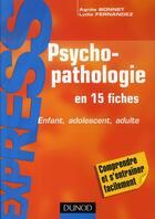 Couverture du livre « Psychopathologie en 15 fiches ; enfant, adolescent, adulte » de Agnes Bonnet et Lydia Fernandez aux éditions Dunod